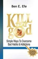 Kiil That God! (Simple Ways to Overcome Bad Habits & Addictions)