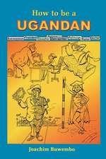 How to Be a Ugandan:  Un Puissant Appel de L'Ame Conduisant a la Prosperite de L'Etre